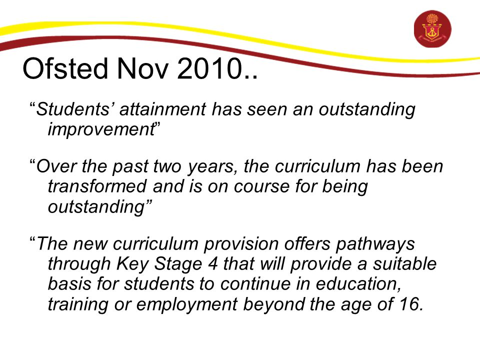 "Ofsted Nov 2010.. ""Students' attainment has seen an outstanding improvement"" ""Over the past two years, the curriculum has been transformed and is on c"