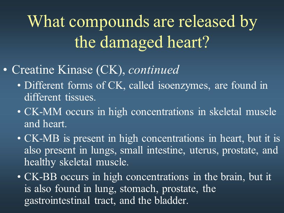 What compounds are released by the damaged heart? Creatine Kinase (CK), continued Different forms of CK, called isoenzymes, are found in different tis