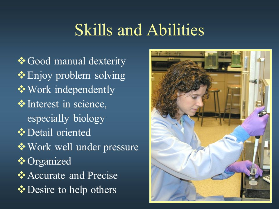Skills and Abilities  Good manual dexterity  Enjoy problem solving  Work independently  Interest in science, especially biology  Detail oriented  Work well under pressure  Organized  Accurate and Precise  Desire to help others