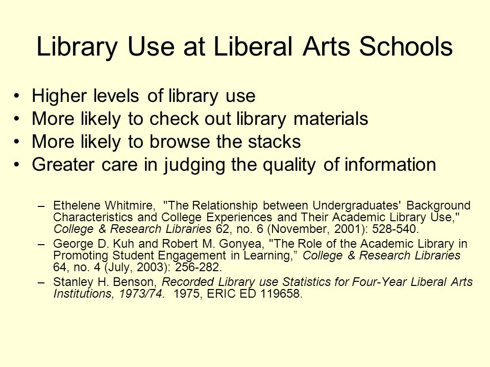 Library Use at Liberal Arts Schools Higher levels of library use More likely to check out library materials More likely to browse the stacks Greater care in judging the quality of information –Ethelene Whitmire, The Relationship between Undergraduates Background Characteristics and College Experiences and Their Academic Library Use, College & Research Libraries 62, no.