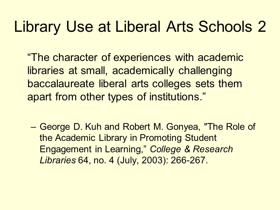 Library Use at Liberal Arts Schools 2 The character of experiences with academic libraries at small, academically challenging baccalaureate liberal arts colleges sets them apart from other types of institutions. –George D.