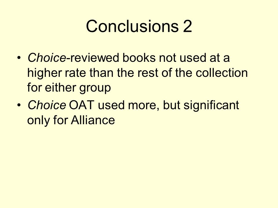 Conclusions 2 Choice-reviewed books not used at a higher rate than the rest of the collection for either group Choice OAT used more, but significant only for Alliance