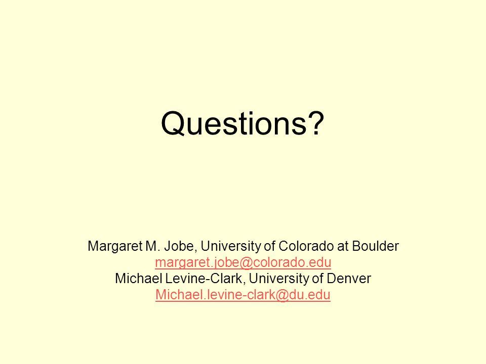 Questions? Margaret M. Jobe, University of Colorado at Boulder margaret.jobe@colorado.edu Michael Levine-Clark, University of Denver Michael.levine-cl