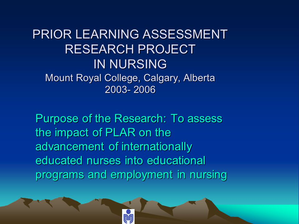 PRIOR LEARNING ASSESSMENT RESEARCH PROJECT IN NURSING Mount Royal College, Calgary, Alberta 2003- 2006 Purpose of the Research: To assess the impact of PLAR on the advancement of internationally educated nurses into educational programs and employment in nursing