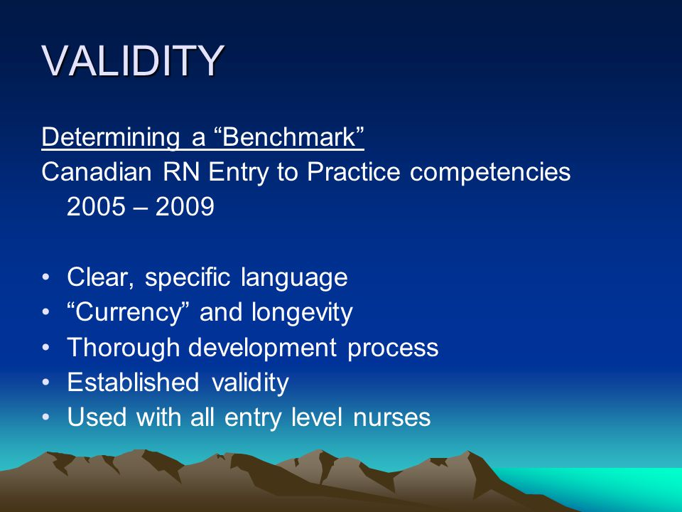 VALIDITY Determining a Benchmark Canadian RN Entry to Practice competencies 2005 – 2009 Clear, specific language Currency and longevity Thorough development process Established validity Used with all entry level nurses