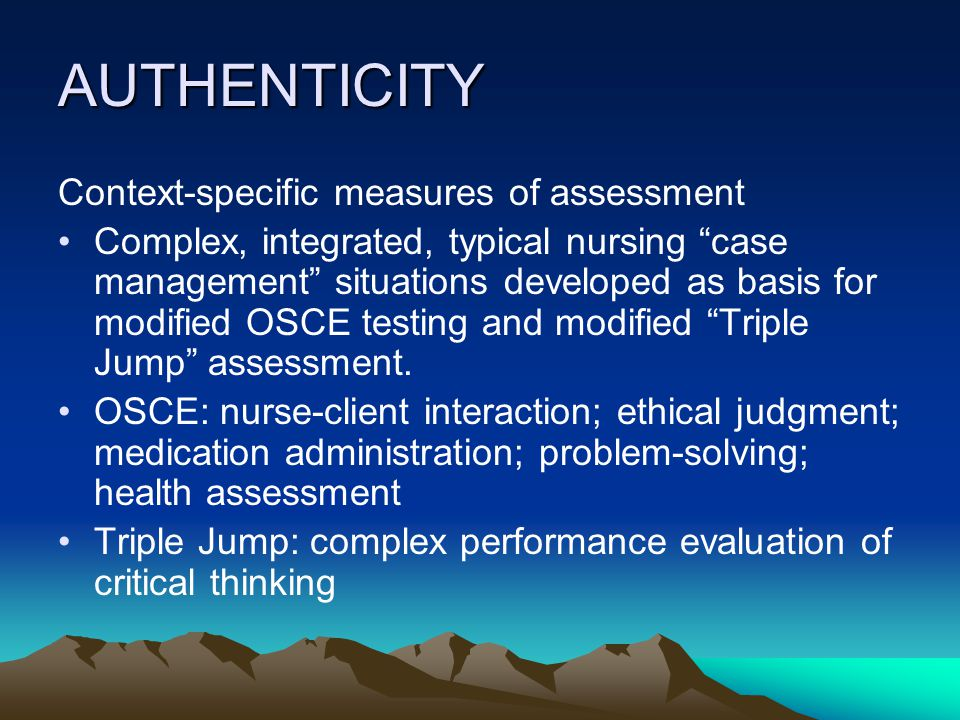 AUTHENTICITY Context-specific measures of assessment Complex, integrated, typical nursing case management situations developed as basis for modified OSCE testing and modified Triple Jump assessment.