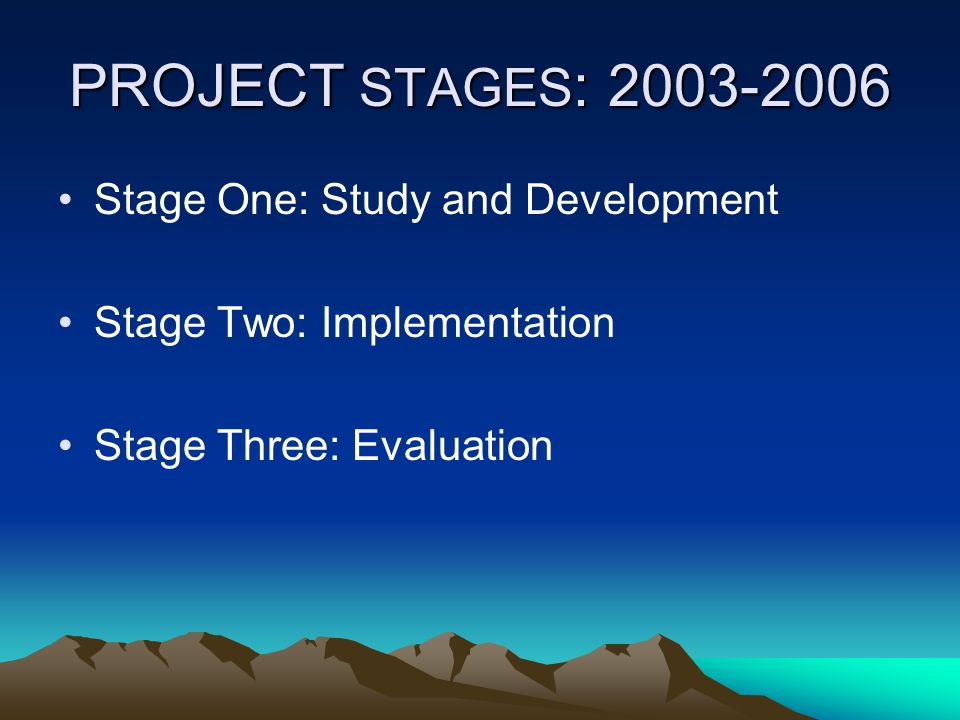 PROJECT STAGES : 2003-2006 Stage One: Study and Development Stage Two: Implementation Stage Three: Evaluation