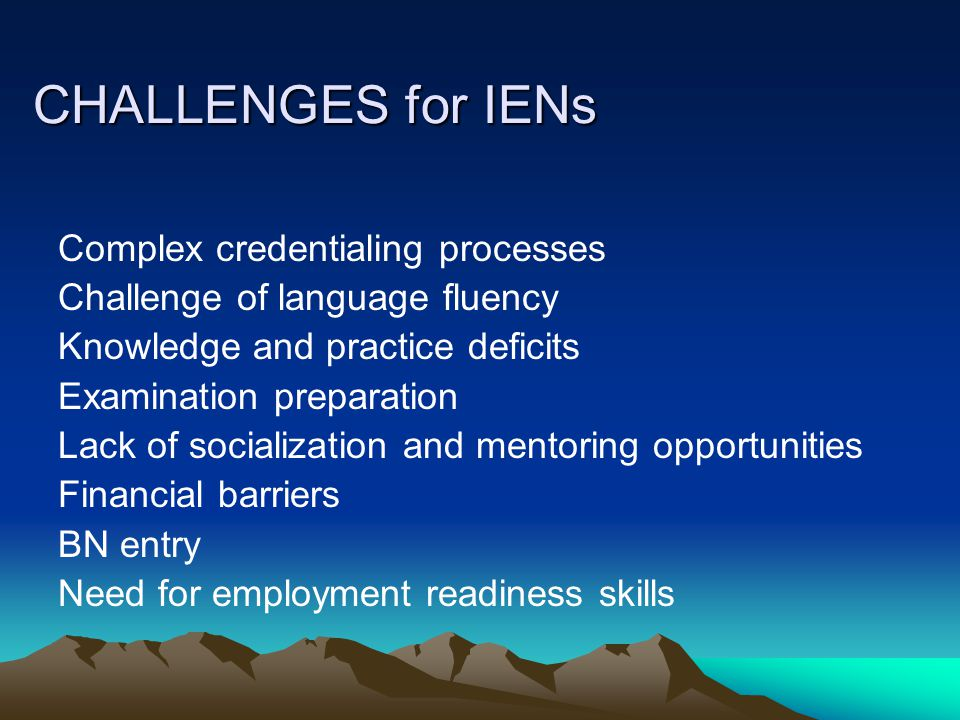 CHALLENGES for IENs Complex credentialing processes Challenge of language fluency Knowledge and practice deficits Examination preparation Lack of socialization and mentoring opportunities Financial barriers BN entry Need for employment readiness skills