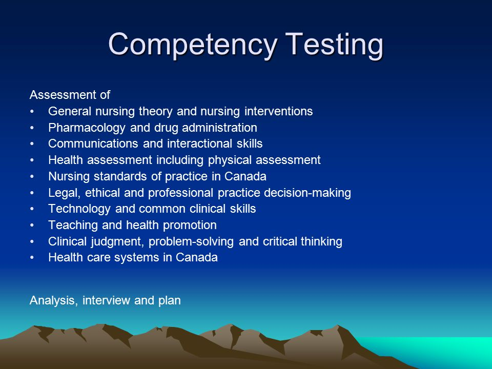 Competency Testing Assessment of General nursing theory and nursing interventions Pharmacology and drug administration Communications and interactional skills Health assessment including physical assessment Nursing standards of practice in Canada Legal, ethical and professional practice decision-making Technology and common clinical skills Teaching and health promotion Clinical judgment, problem-solving and critical thinking Health care systems in Canada Analysis, interview and plan
