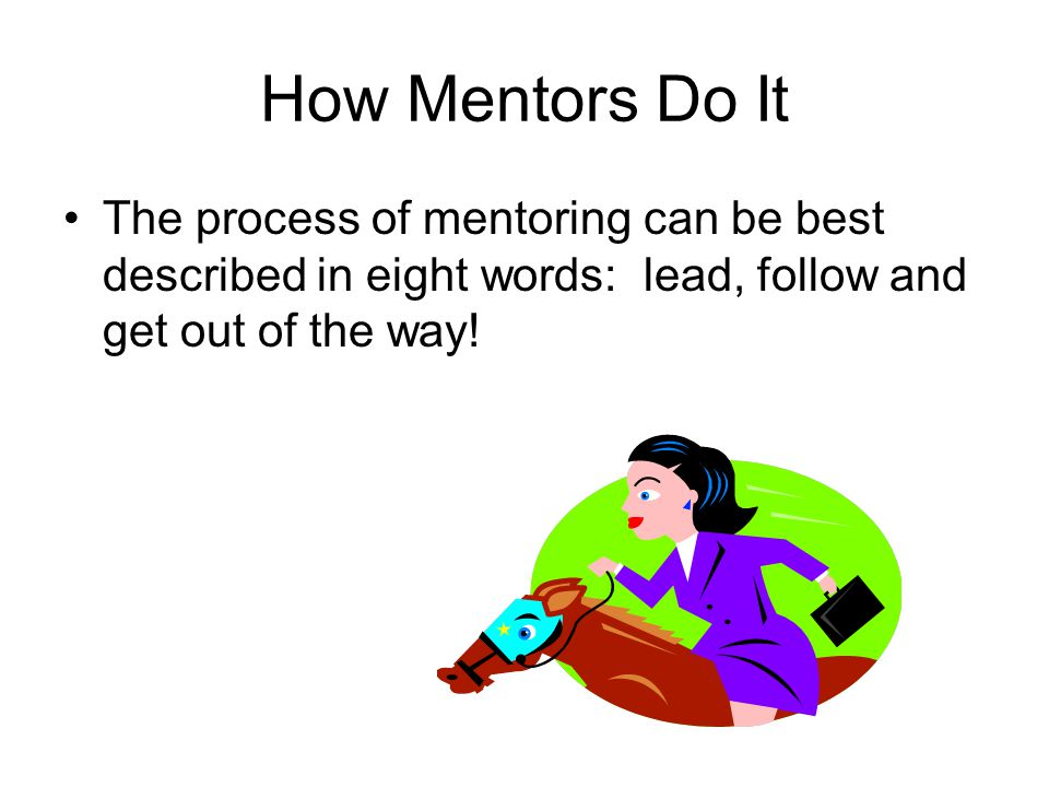How Mentors Do It The process of mentoring can be best described in eight words: lead, follow and get out of the way!
