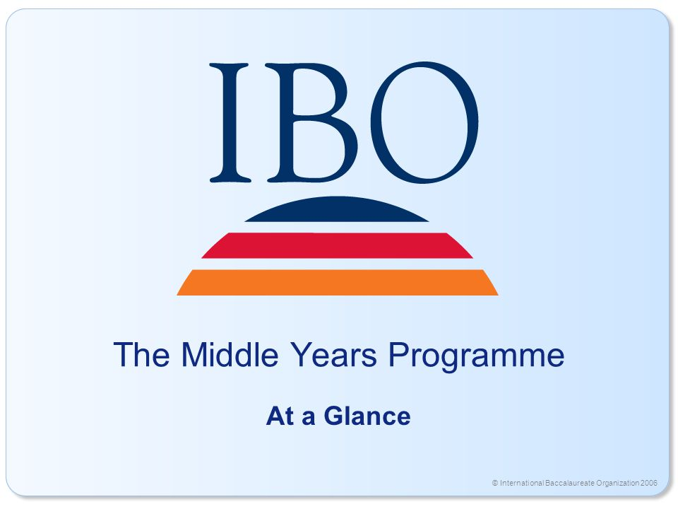 © International Baccalaureate Organization 2006 The Middle Years Programme At a Glance