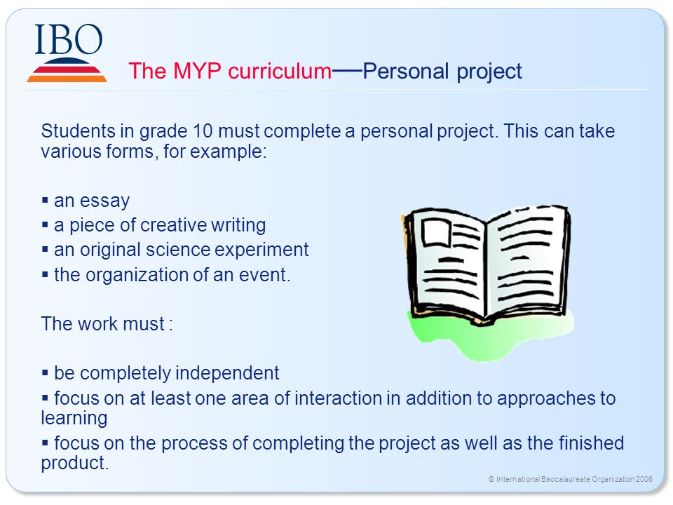 © International Baccalaureate Organization 2006 The MYP curriculum — Personal project Students in grade 10 must complete a personal project.