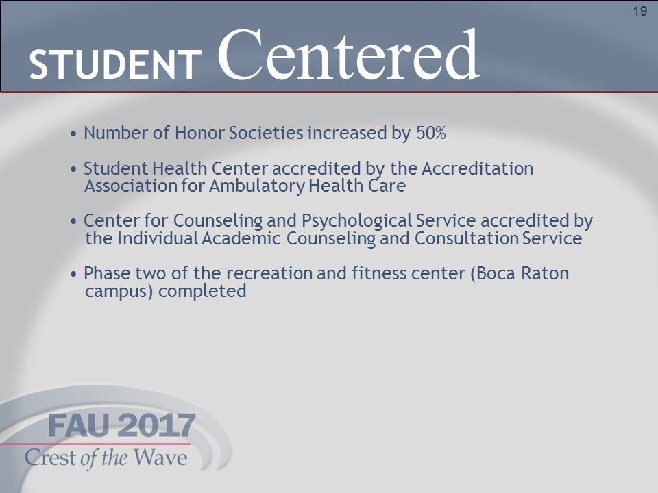 19 Number of Honor Societies increased by 50% Student Health Center accredited by the Accreditation Association for Ambulatory Health Care Center for Counseling and Psychological Service accredited by the Individual Academic Counseling and Consultation Service Phase two of the recreation and fitness center (Boca Raton campus) completed Centered STUDENT
