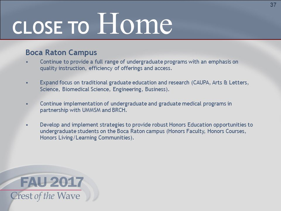37 Home CLOSE TO Boca Raton Campus Continue to provide a full range of undergraduate programs with an emphasis on quality instruction, efficiency of offerings and access.