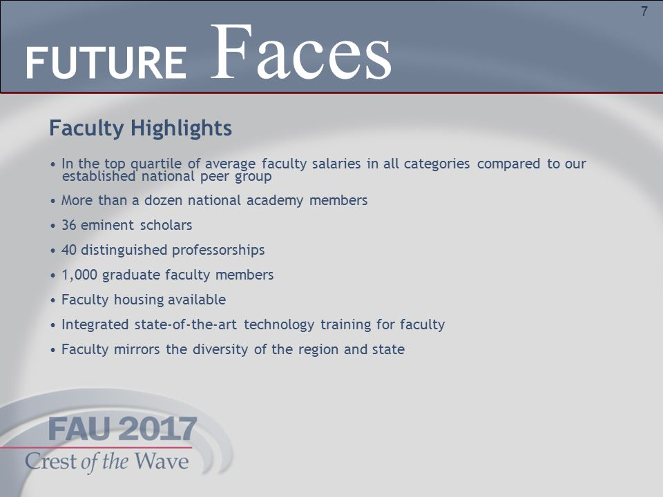 7 Faculty Highlights In the top quartile of average faculty salaries in all categories compared to our established national peer group More than a dozen national academy members 36 eminent scholars 40 distinguished professorships 1,000 graduate faculty members Faculty housing available Integrated state-of-the-art technology training for faculty Faculty mirrors the diversity of the region and state Faces FUTURE