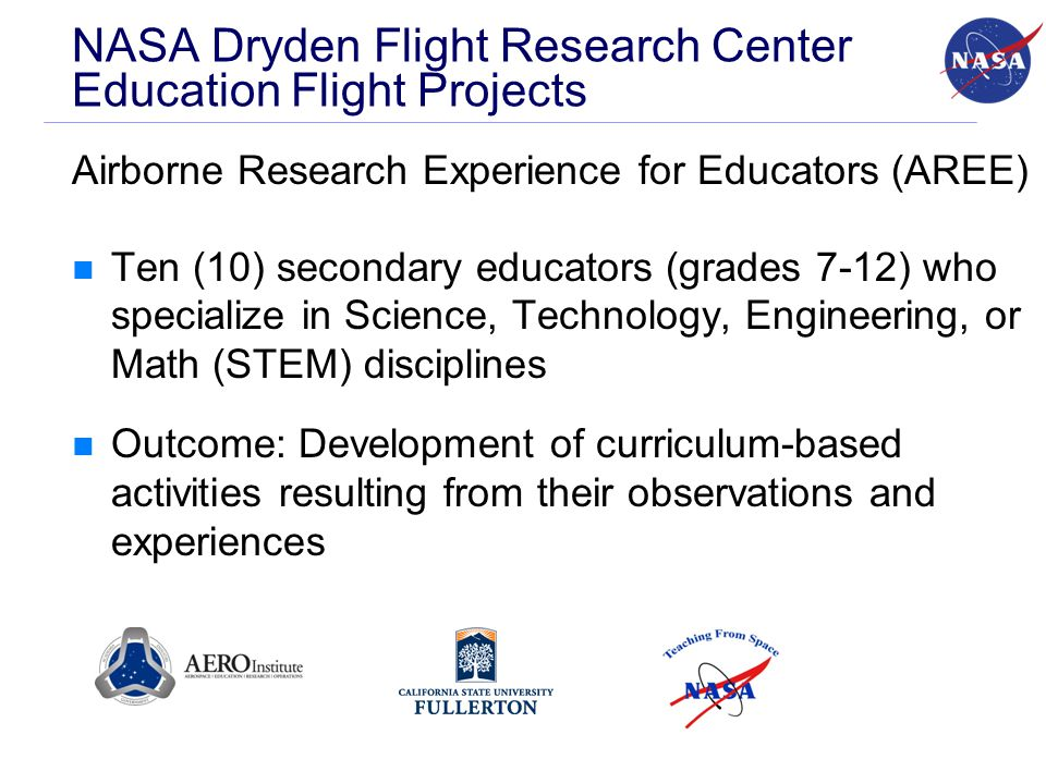 NASA Dryden Flight Research Center Education Flight Projects Airborne Research Experience for Educators (AREE) Ten (10) secondary educators (grades 7-12) who specialize in Science, Technology, Engineering, or Math (STEM) disciplines Outcome: Development of curriculum-based activities resulting from their observations and experiences