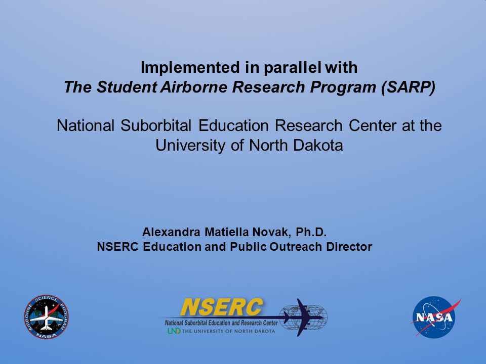 Implemented in parallel with The Student Airborne Research Program (SARP) National Suborbital Education Research Center at the University of North Dakota Alexandra Matiella Novak, Ph.D.