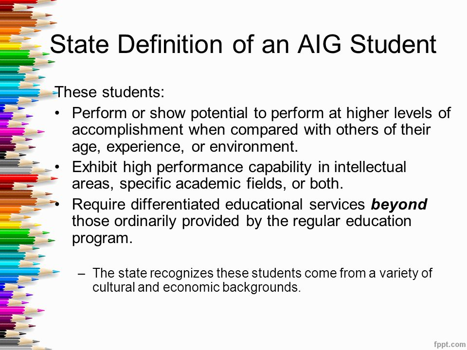 State Definition of an AIG Student These students: Perform or show potential to perform at higher levels of accomplishment when compared with others of their age, experience, or environment.