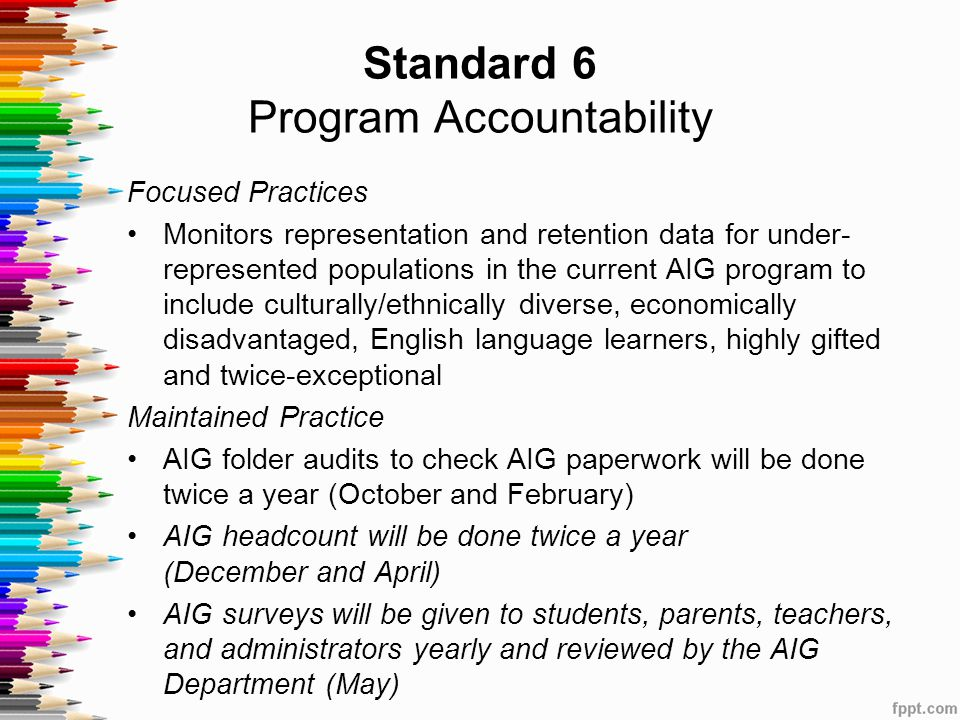 Standard 6 Program Accountability Focused Practices Monitors representation and retention data for under- represented populations in the current AIG program to include culturally/ethnically diverse, economically disadvantaged, English language learners, highly gifted and twice-exceptional Maintained Practice AIG folder audits to check AIG paperwork will be done twice a year (October and February) AIG headcount will be done twice a year (December and April) AIG surveys will be given to students, parents, teachers, and administrators yearly and reviewed by the AIG Department (May)