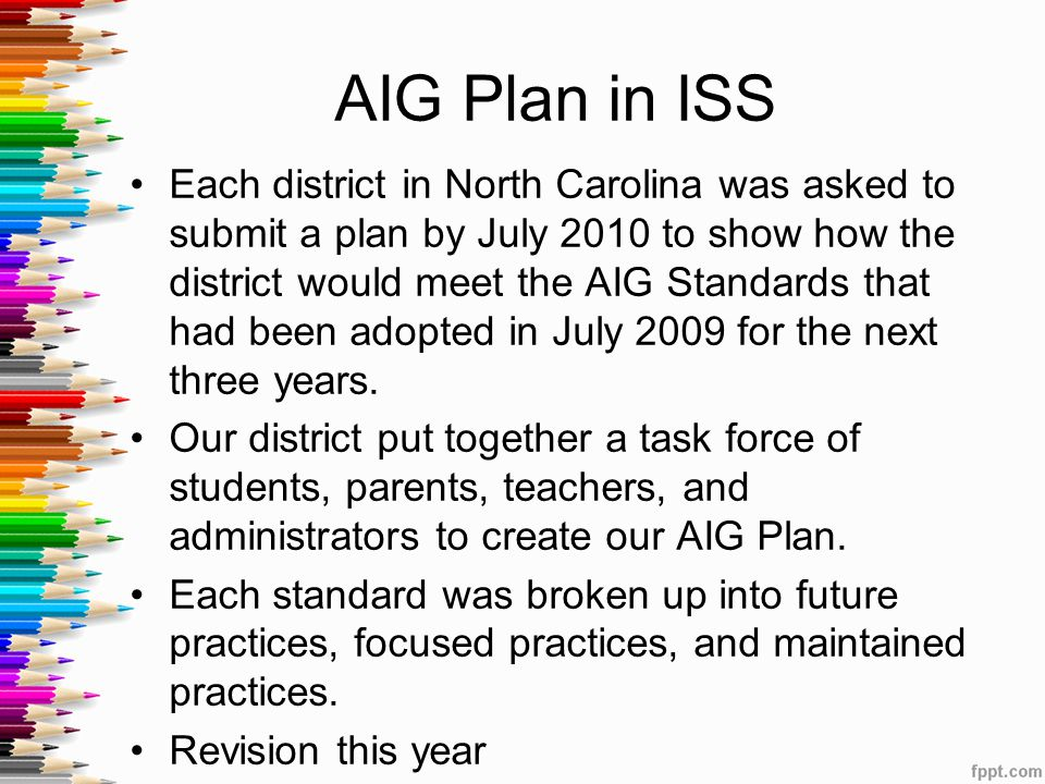 AIG Plan in ISS Each district in North Carolina was asked to submit a plan by July 2010 to show how the district would meet the AIG Standards that had been adopted in July 2009 for the next three years.