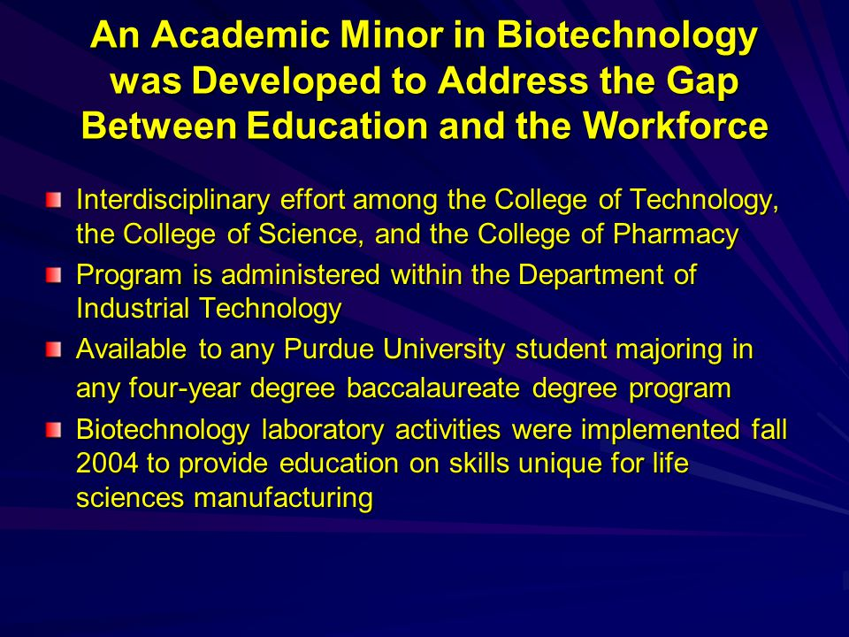 An Academic Minor in Biotechnology was Developed to Address the Gap Between Education and the Workforce Interdisciplinary effort among the College of Technology, the College of Science, and the College of Pharmacy Program is administered within the Department of Industrial Technology Available to any Purdue University student majoring in any four-year degree baccalaureate degree program Biotechnology laboratory activities were implemented fall 2004 to provide education on skills unique for life sciences manufacturing