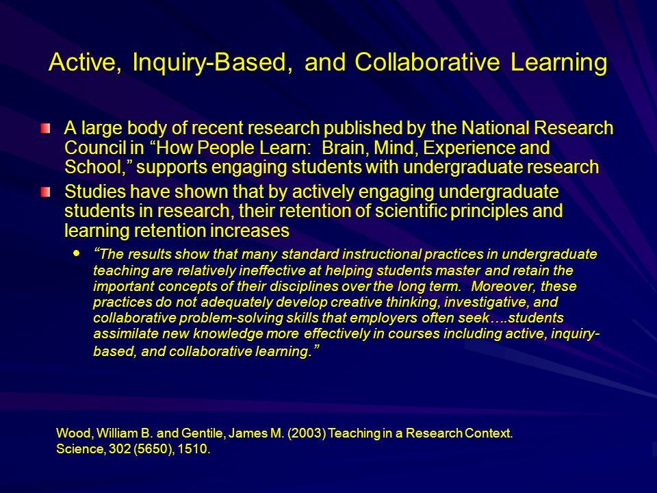 Active, Inquiry-Based, and Collaborative Learning A large body of recent research published by the National Research Council in How People Learn: Brain, Mind, Experience and School, supports engaging students with undergraduate research Studies have shown that by actively engaging undergraduate students in research, their retention of scientific principles and learning retention increases  The results show that many standard instructional practices in undergraduate teaching are relatively ineffective at helping students master and retain the important concepts of their disciplines over the long term.
