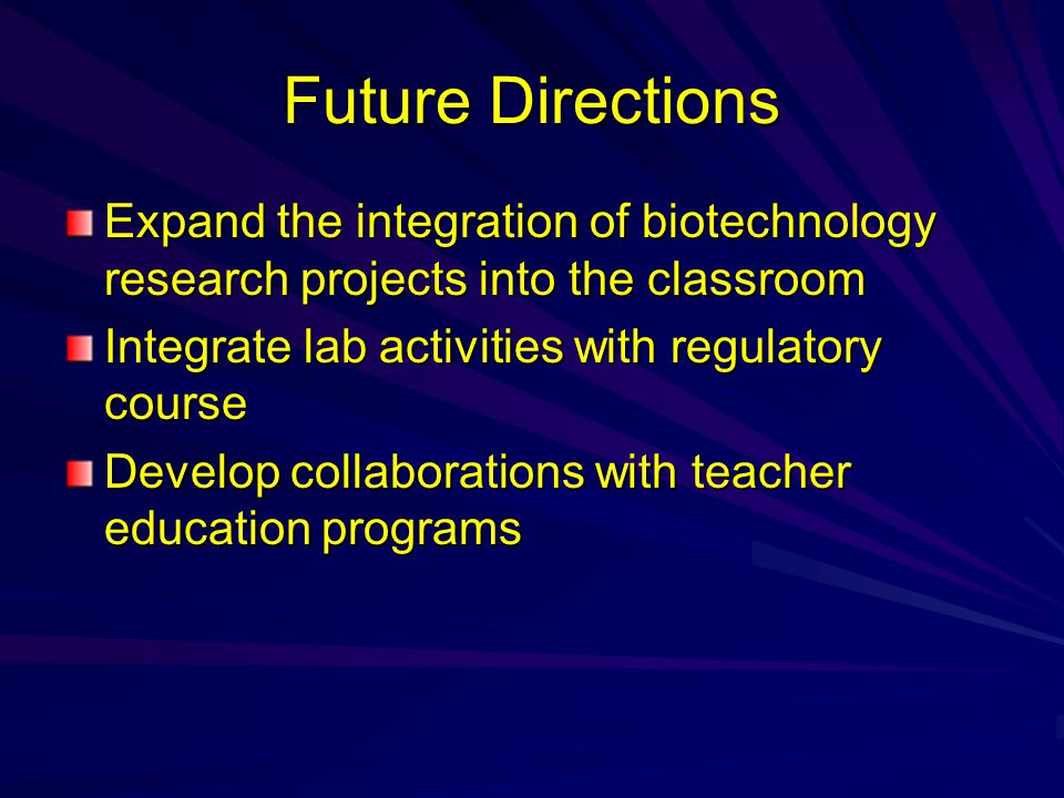 Future Directions Expand the integration of biotechnology research projects into the classroom Integrate lab activities with regulatory course Develop collaborations with teacher education programs