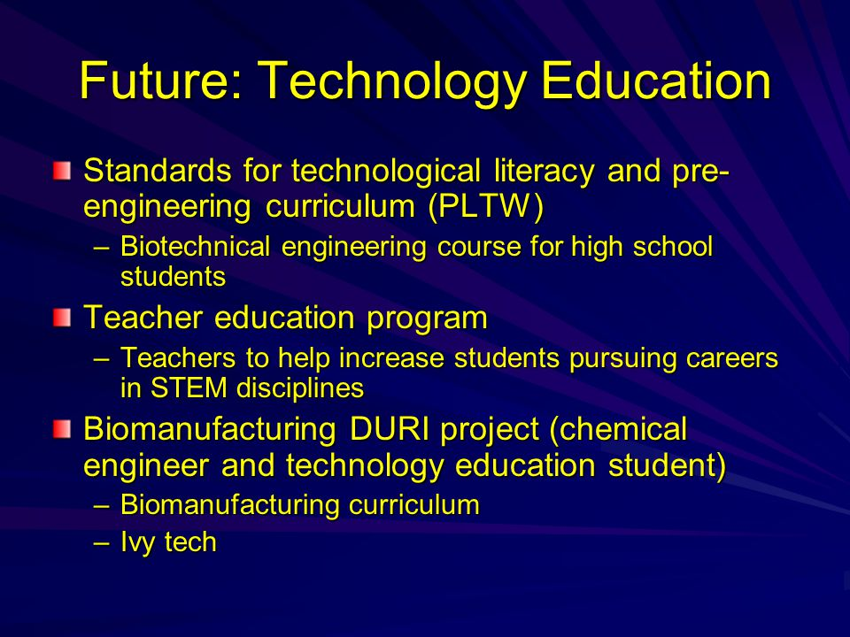 Future: Technology Education Standards for technological literacy and pre- engineering curriculum (PLTW) –Biotechnical engineering course for high school students Teacher education program –Teachers to help increase students pursuing careers in STEM disciplines Biomanufacturing DURI project (chemical engineer and technology education student) –Biomanufacturing curriculum –Ivy tech