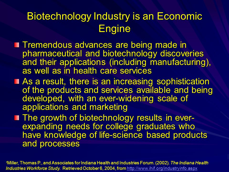 Biotechnology Industry is an Economic Engine Tremendous advances are being made in pharmaceutical and biotechnology discoveries and their applications (including manufacturing), as well as in health care services As a result, there is an increasing sophistication of the products and services available and being developed, with an ever-widening scale of applications and marketing The growth of biotechnology results in ever- expanding needs for college graduates who have knowledge of life-science based products and processes 1 1 Miller, Thomas P., and Associates for Indiana Health and Industries Forum.