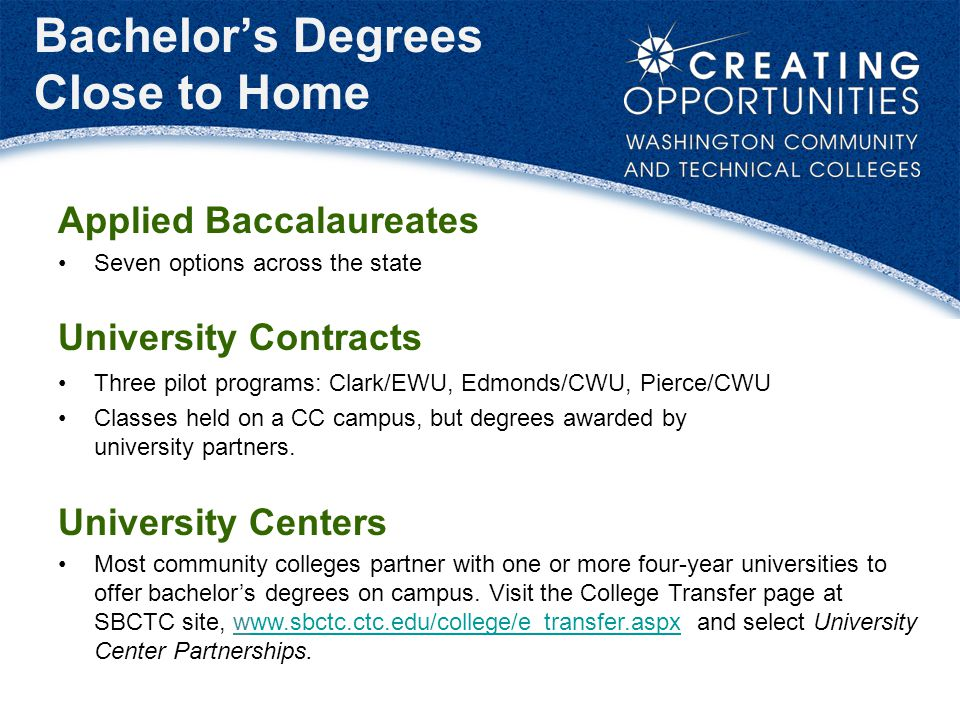Bachelor's Degrees Close to Home Applied Baccalaureates Seven options across the state University Contracts Three pilot programs: Clark/EWU, Edmonds/CWU, Pierce/CWU Classes held on a CC campus, but degrees awarded by university partners.