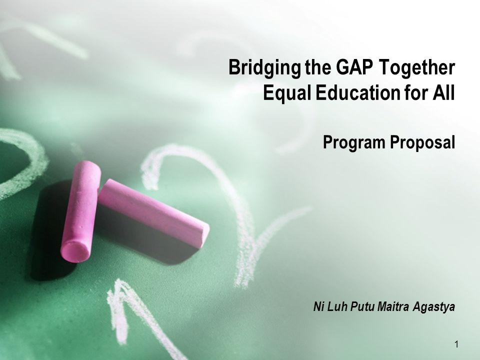 1 Bridging the GAP Together Equal Education for All Program Proposal Ni Luh Putu Maitra Agastya
