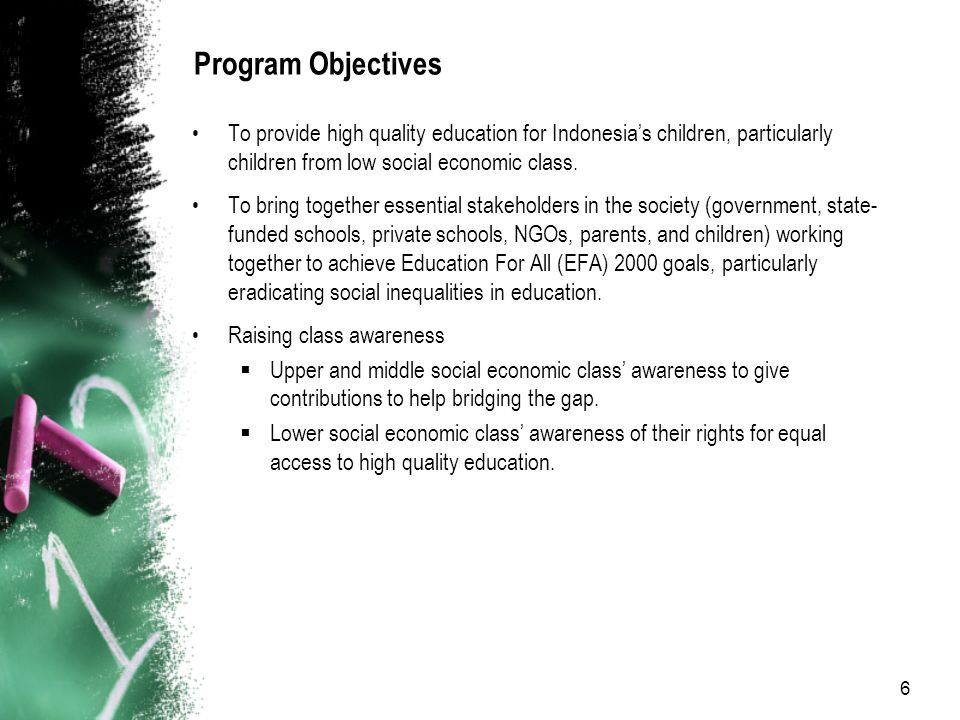 6 Program Objectives To provide high quality education for Indonesia's children, particularly children from low social economic class.