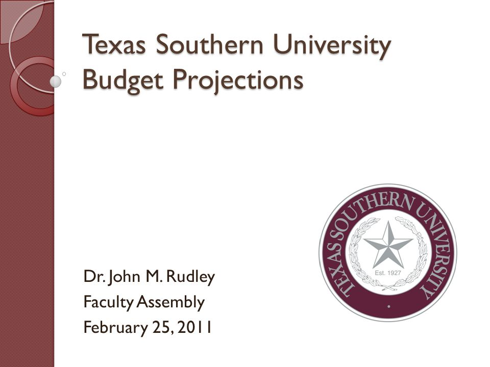 Texas Southern University Budget Projections Dr. John M. Rudley Faculty Assembly February 25, 2011