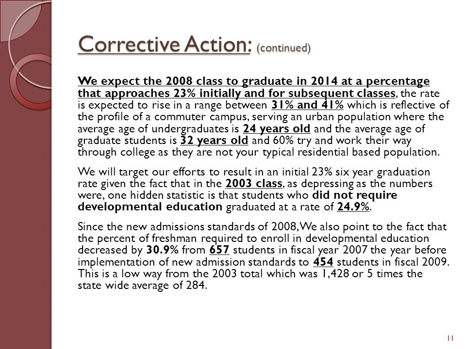Corrective Action: (continued) We expect the 2008 class to graduate in 2014 at a percentage that approaches 23% initially and for subsequent classes, the rate is expected to rise in a range between 31% and 41% which is reflective of the profile of a commuter campus, serving an urban population where the average age of undergraduates is 24 years old and the average age of graduate students is 32 years old and 60% try and work their way through college as they are not your typical residential based population.