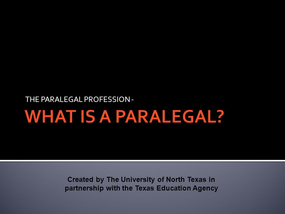 THE PARALEGAL PROFESSION - Created by The University of North Texas in partnership with the Texas Education Agency