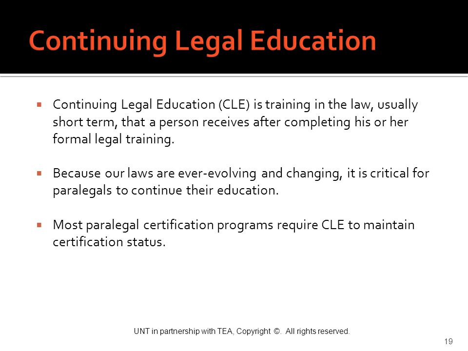 UNT in partnership with TEA, Copyright ©. All rights reserved. 19  Continuing Legal Education (CLE) is training in the law, usually short term, that