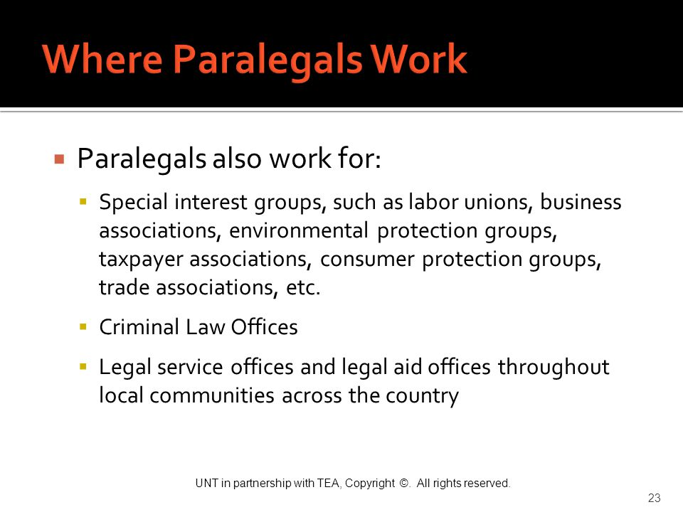 UNT in partnership with TEA, Copyright ©. All rights reserved. 23  Paralegals also work for:  Special interest groups, such as labor unions, busines