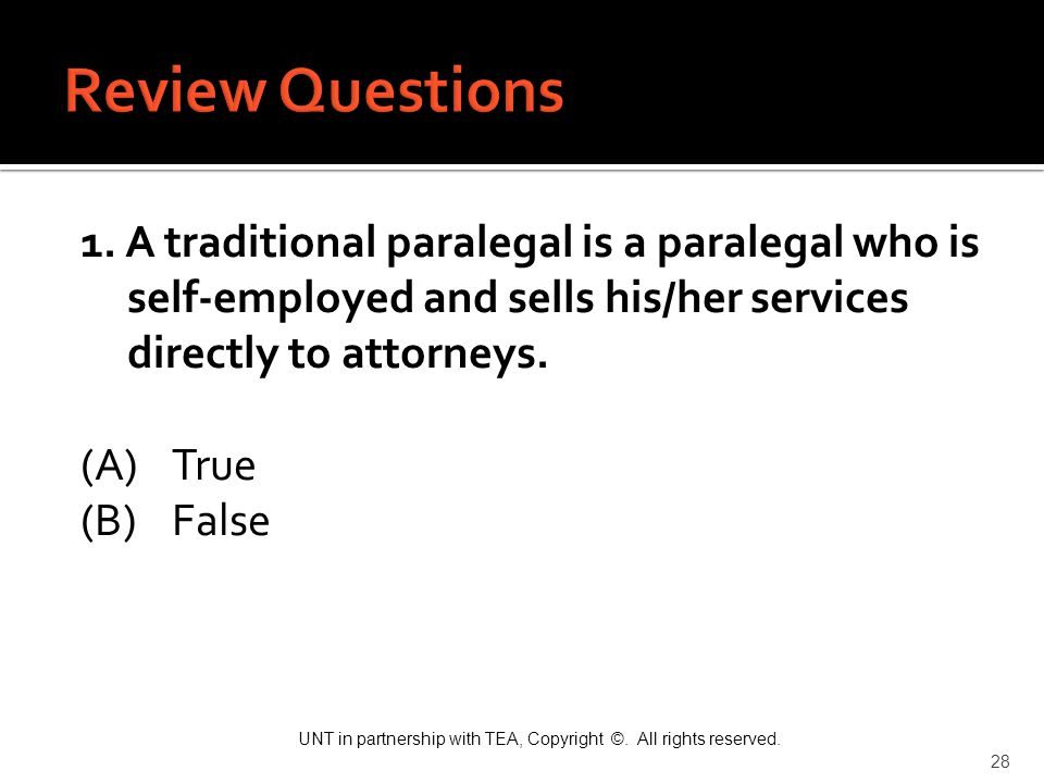 UNT in partnership with TEA, Copyright ©. All rights reserved. 28 1. A traditional paralegal is a paralegal who is self-employed and sells his/her ser