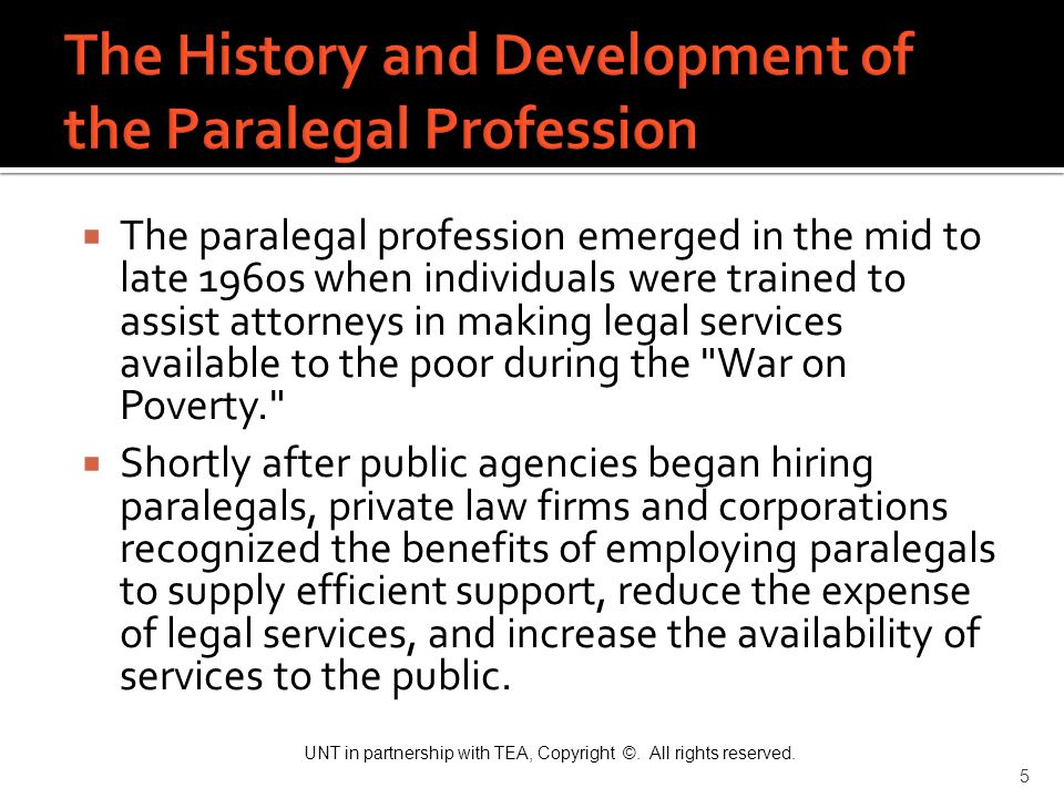 UNT in partnership with TEA, Copyright ©. All rights reserved. 5  The paralegal profession emerged in the mid to late 1960s when individuals were tra