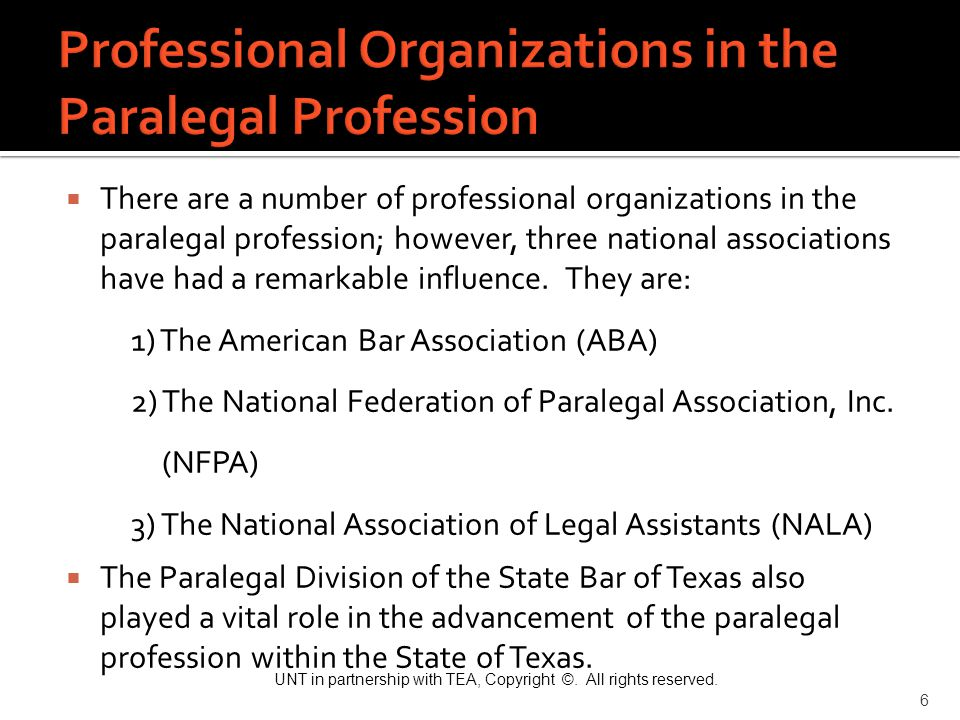UNT in partnership with TEA, Copyright ©. All rights reserved. 6  There are a number of professional organizations in the paralegal profession; howev