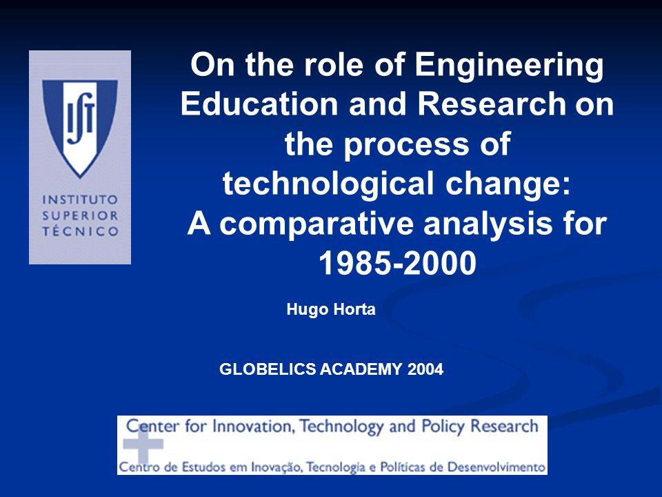On the role of Engineering Education and Research on the process of technological change: A comparative analysis for 1985-2000 Hugo Horta GLOBELICS AC