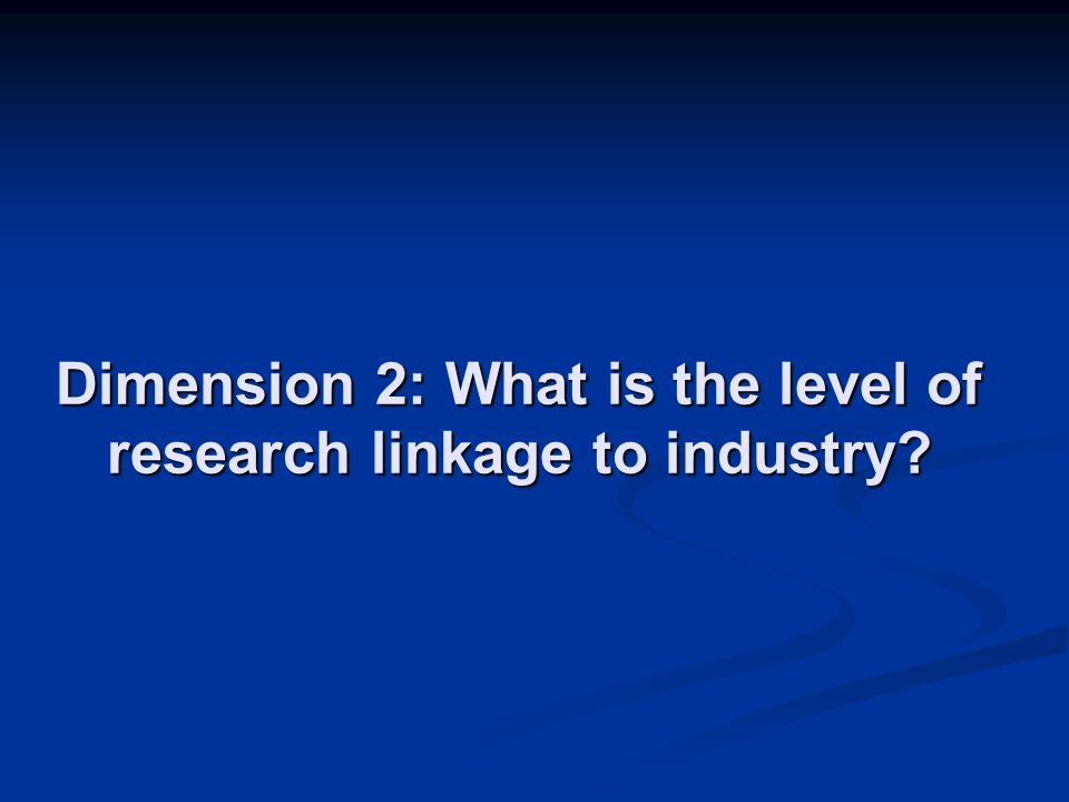Dimension 2: What is the level of research linkage to industry?