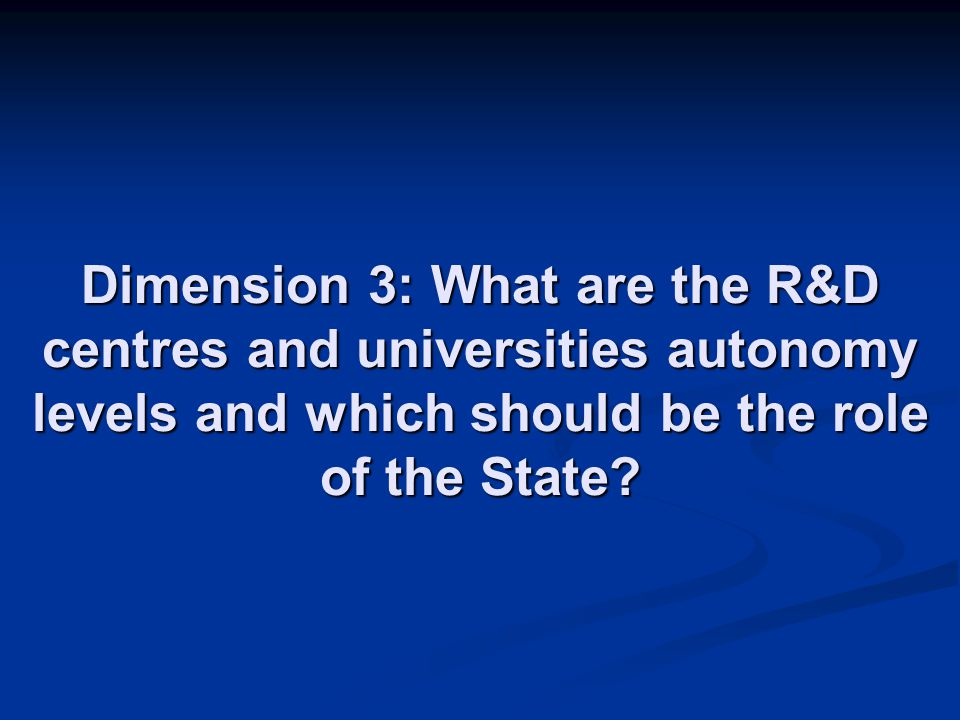 Dimension 3: What are the R&D centres and universities autonomy levels and which should be the role of the State?