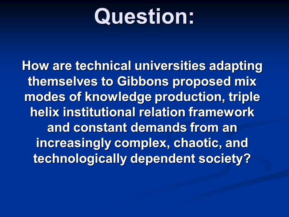Question: How are technical universities adapting themselves to Gibbons proposed mix modes of knowledge production, triple helix institutional relatio