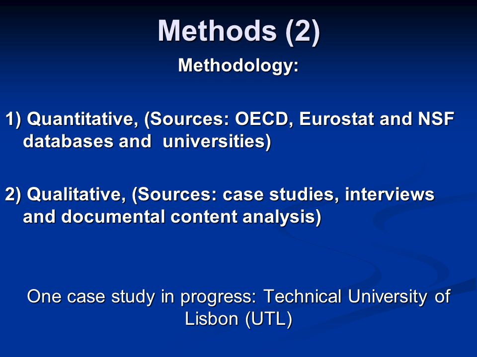 Methods (2) Methodology: 1) Quantitative, (Sources: OECD, Eurostat and NSF databases and universities) 2) Qualitative, (Sources: case studies, interviews and documental content analysis) One case study in progress: Technical University of Lisbon (UTL)
