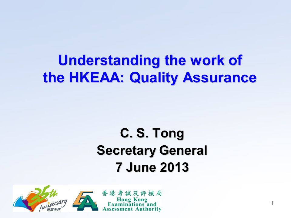 1 Understanding the work of the HKEAA: Quality Assurance C. S. Tong Secretary General 7 June 2013