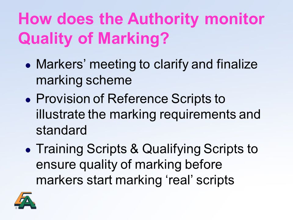 Markers' meeting to clarify and finalize marking scheme Provision of Reference Scripts to illustrate the marking requirements and standard Training Scripts & Qualifying Scripts to ensure quality of marking before markers start marking 'real' scripts How does the Authority monitor Quality of Marking