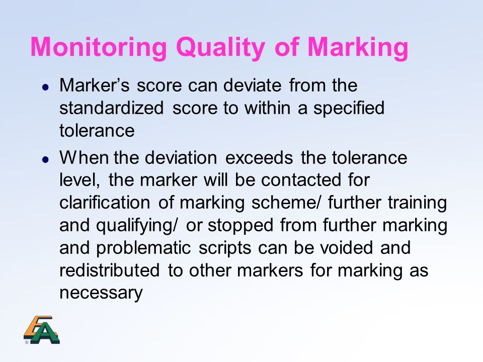 Monitoring Quality of Marking Marker's score can deviate from the standardized score to within a specified tolerance When the deviation exceeds the tolerance level, the marker will be contacted for clarification of marking scheme/ further training and qualifying/ or stopped from further marking and problematic scripts can be voided and redistributed to other markers for marking as necessary