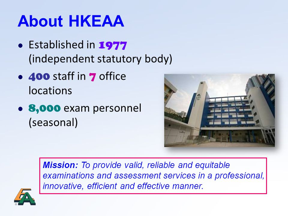 About HKEAA Established in 1977 (independent statutory body) 400 staff in 7 office locations 8,000 exam personnel (seasonal) Mission: To provide valid, reliable and equitable examinations and assessment services in a professional, innovative, efficient and effective manner.