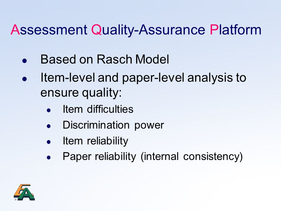 Assessment Quality-Assurance Platform Based on Rasch Model Item-level and paper-level analysis to ensure quality: Item difficulties Discrimination power Item reliability Paper reliability (internal consistency)